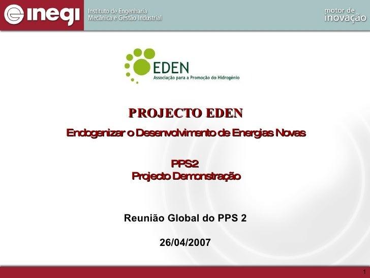 PROJECTO EDEN Endogenizar o Desenvolvimento de Energias Novas PPS2  Projecto Demonstração Reunião Global do PPS 2 26/04/2007