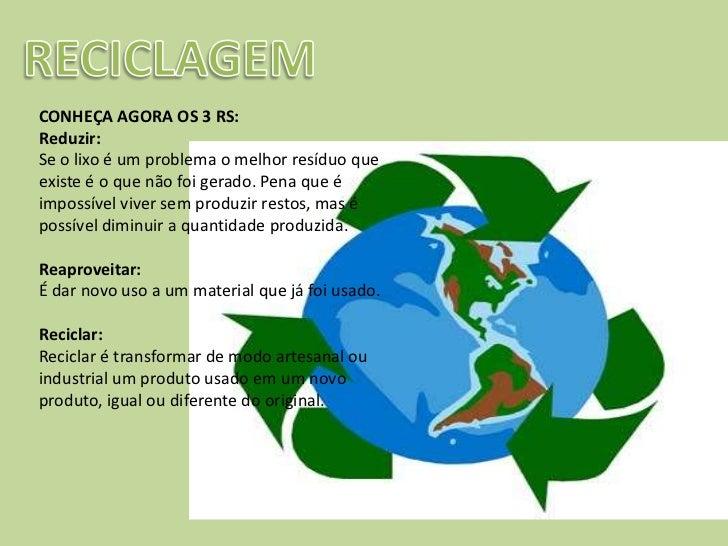 RECICLAGEM<br />CONHEÇA AGORA OS 3 RS: <br />Reduzir: <br />Se o lixo é um problema o melhor resíduo que existe é o que nã...