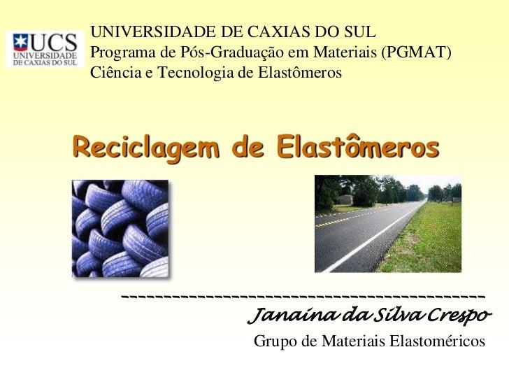 UNIVERSIDADE DE CAXIAS DO SUL Programa de Pós-Graduação em Materiais (PGMAT) Ciência e Tecnologia de ElastômerosReciclagem...