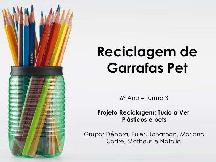 Reciclagem de Garrafas Pet 6º Ano – Turma 3 Projeto Reciclagem; Tudo a Ver  Plásticos e pets Grupo: Débora, Euler, Jonatha...