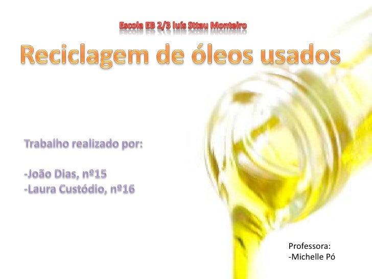 Escola EB 2/3 luís SttauMonteiro <br />Reciclagem de óleos usados<br />Trabalho realizado por:<br />-João Dias, nº15<br />...