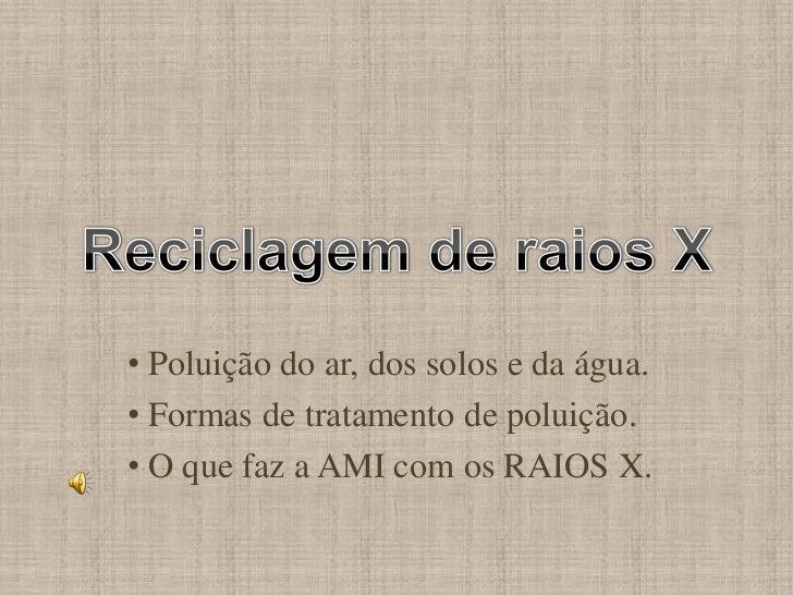 • Poluição do ar, dos solos e da água.• Formas de tratamento de poluição.• O que faz a AMI com os RAIOS X.