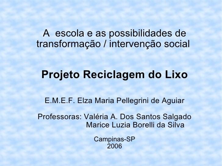 A  escola e as possibilidades de transformação / intervenção social  Projeto Reciclagem do Lixo E.M.E.F. Elza Maria Pelleg...