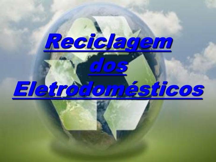 Reciclagem       dosEletrodomésticos