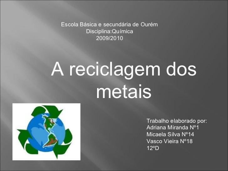 Escola Básica e secundária de Ourém Disciplina:Química 2009/2010 A reciclagem dos metais Trabalho elaborado por: Adriana M...