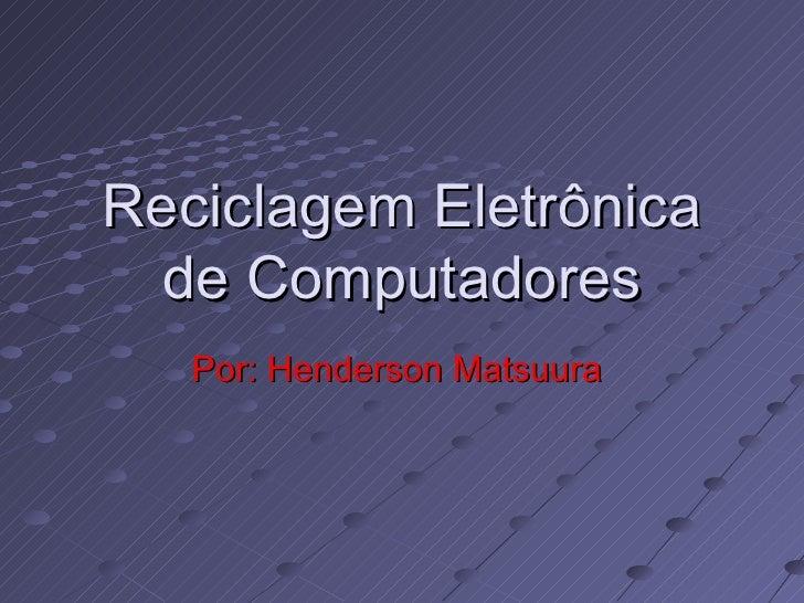 Reciclagem Eletrônica de Computadores Por: Henderson Matsuura