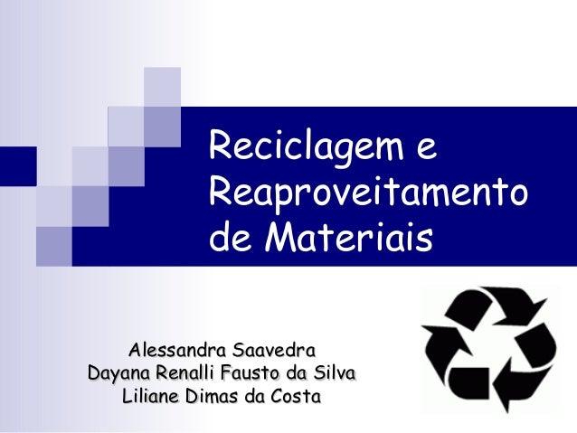 Reciclagem eReaproveitamentode MateriaisAlessandra SaavedraAlessandra SaavedraDayana Renalli Fausto da SilvaDayana Renalli...
