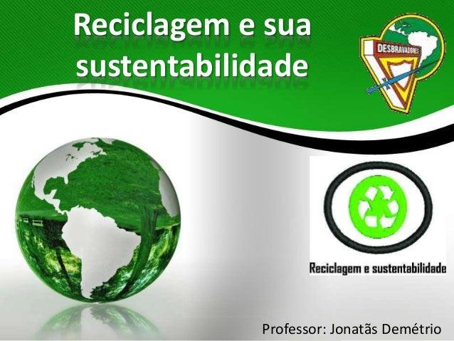 Reciclagem e sua sustentabilidade Professor: Jonatãs Demétrio