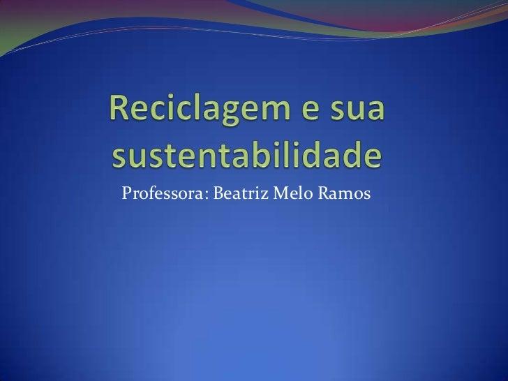 Reciclagem e sua sustentabilidade <br />Professora: Beatriz Melo Ramos <br />
