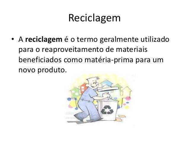 Reciclagem• A reciclagem é o termo geralmente utilizadopara o reaproveitamento de materiaisbeneficiados como matéria-prima...