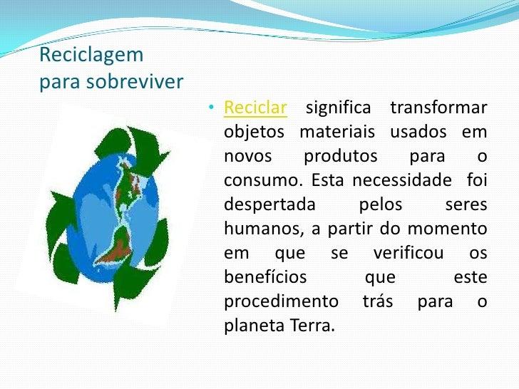Reciclagempara sobreviver                  • Reciclar significa transformar                   objetos materiais usados em ...