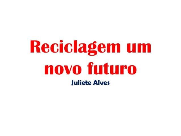 Reciclagem um novo futuro Juliete Alves