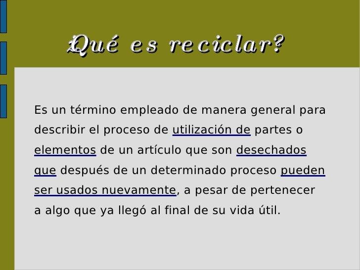 ¿Qué es reciclar? <ul><ul><li>Es un término empleado de manera general para </li></ul></ul><ul><ul><li>describir el proces...