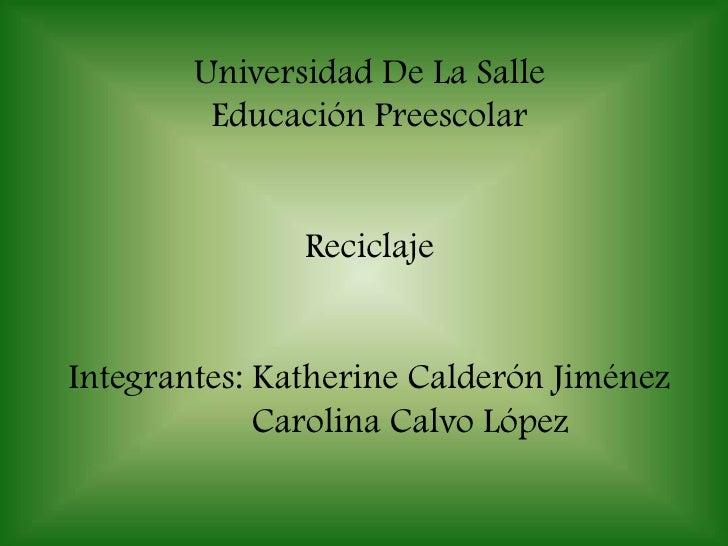 Universidad De La Salle Educación Preescolar Reciclaje Integrantes: Katherine Calderón Jiménez Carolina Calvo López <br />