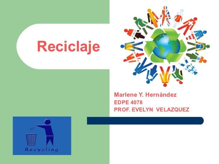 Reciclaje Marlene Y. Hernández EDPE 4078 PROF. EVELYN  VELAZQUEZ
