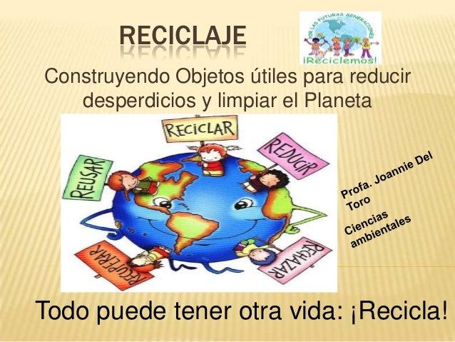RECICLAJEConstruyendo Objetos útiles para reducir   desperdicios y limpiar el PlanetaTodo puede tener otra vida: ¡Recicla!