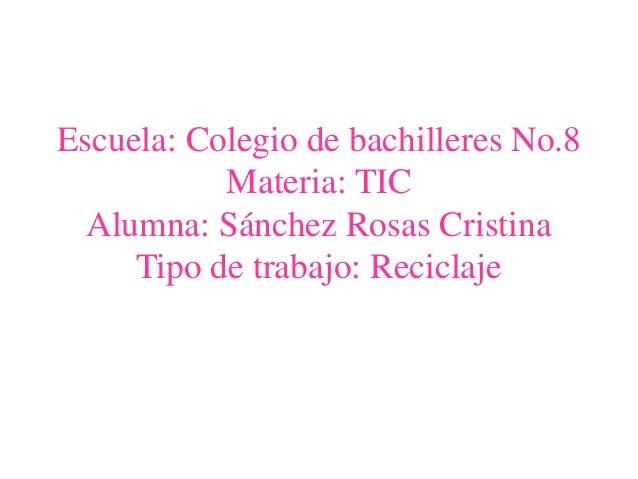 Escuela: Colegio de bachilleres No.8Materia: TICAlumna: Sánchez Rosas CristinaTipo de trabajo: Reciclaje