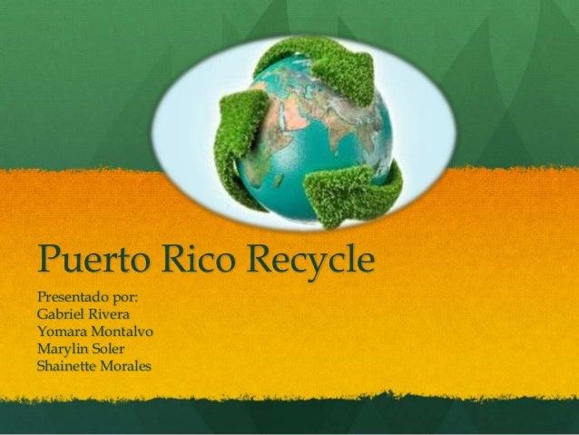 Puerto Rico Recycle Presentado por: Gabriel Rivera Yomara Montalvo Marylin Soler Shainette Morales