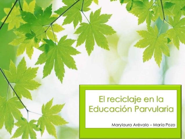 El reciclaje en la Educación Parvularia Marylaura Arévalo – María Pozo