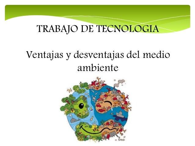 TRABAJO DE TECNOLOGIA Ventajas y desventajas del medio ambiente