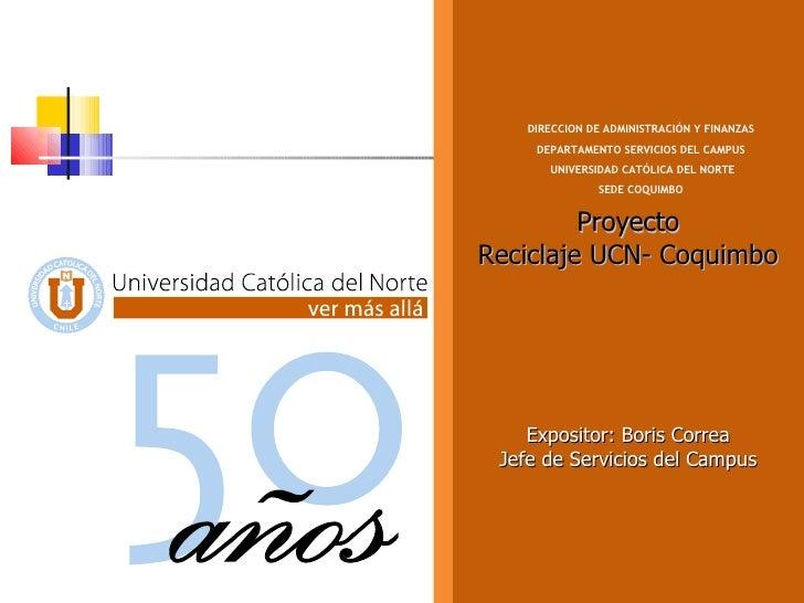 Proyecto Reciclaje UCN- Coquimbo Expositor: Boris Correa Jefe de Servicios del Campus DIRECCION DE ADMINISTRACIÓN Y FINANZ...