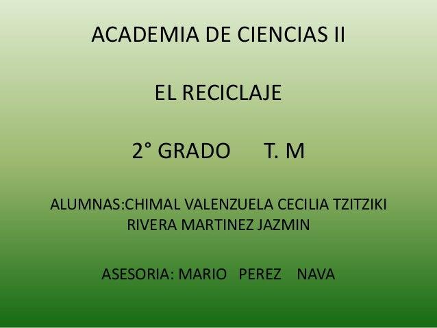 ACADEMIA DE CIENCIAS II             EL RECICLAJE          2° GRADO        T. MALUMNAS:CHIMAL VALENZUELA CECILIA TZITZIKI  ...