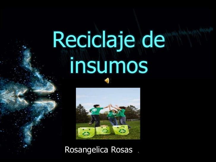 Reciclaje de insumos <br />Rosangelica Rosas  . <br />