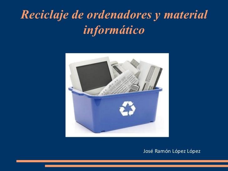 Reciclaje de ordenadores y material informático José Ramón López López