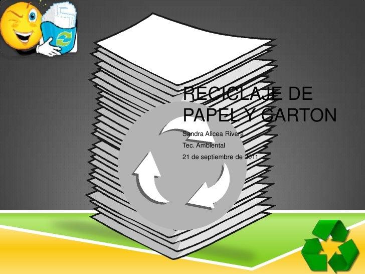 Reciclaje de Papel y Carton<br />Sandra Alicea Rivera <br />Tec. Ambiental<br />21 de septiembre de 2011<br />
