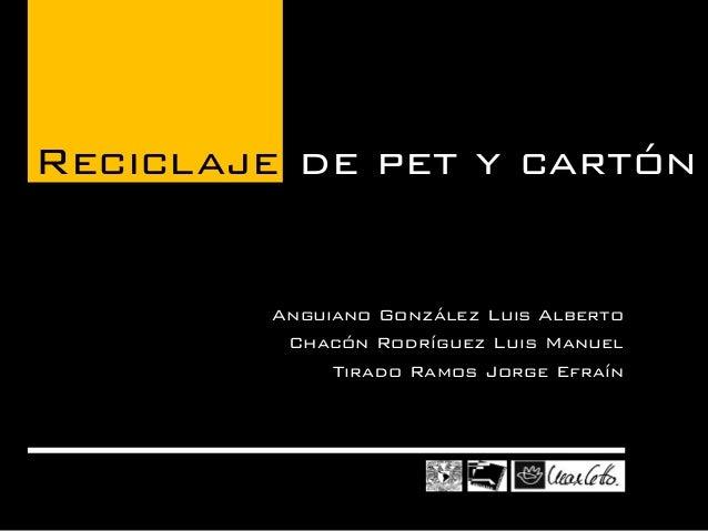 Anguiano González Luis Alberto  Chacón Rodríguez Luis Manuel  Tirado Ramos Jorge Efraín  Reciclaje de pet y cartón