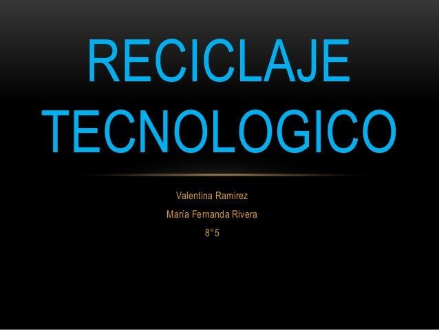 Valentina Ramirez María Fernanda Rivera 8°5 RECICLAJE TECNOLOGICO
