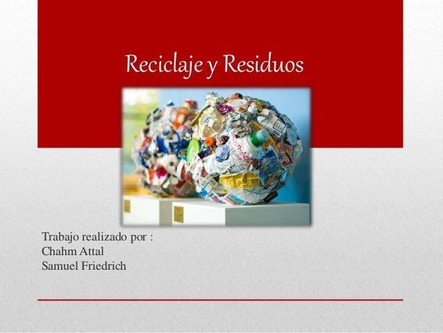 Reciclaje y Residuos Trabajo realizado por : Chahm Attal Samuel Friedrich