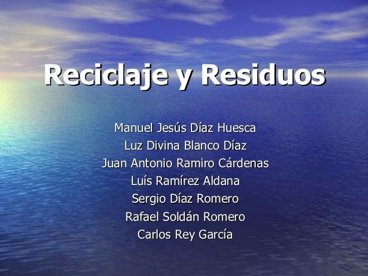 Reciclaje y Residuos Manuel Jesús Díaz Huesca Luz Divina Blanco Díaz Juan Antonio Ramiro Cárdenas Luís Ramírez Aldana Serg...