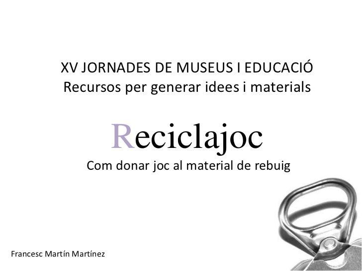 XV JORNADES DE MUSEUS I EDUCACIÓ            Recursos per generar idees i materials                           Reciclajoc   ...