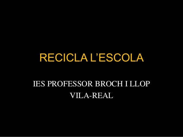 RECICLA L'ESCOLA IES PROFESSOR BROCH I LLOP VILA-REAL