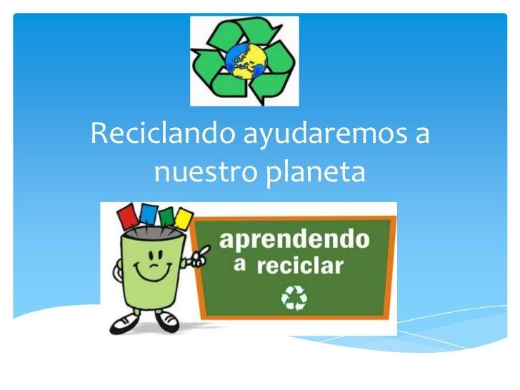 Reciclando ayudaremos a     nuestro planeta
