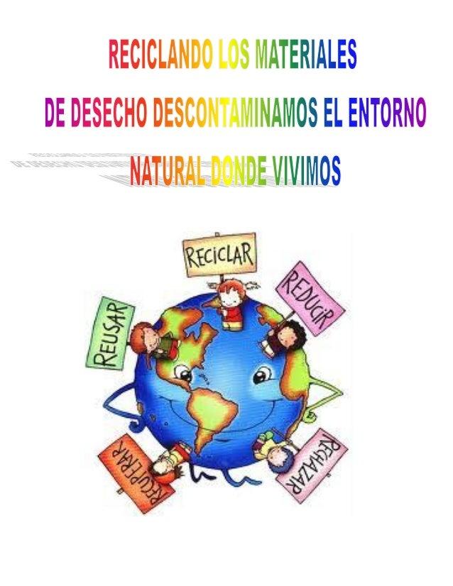 RECICLANDO LOS MATERIALES DE DESECHO DESCONTAMINAMOS EL               ENTORNO NATURAL DONDE VIVIMOS  Con esfuerzo, amor, u...