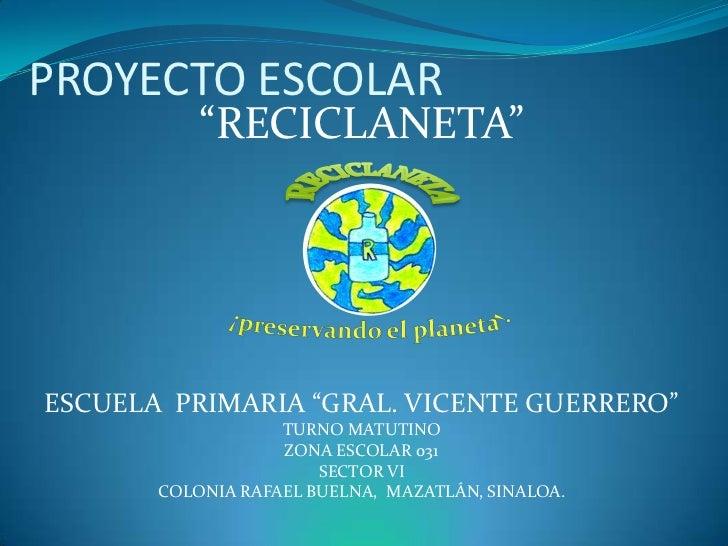 "PROYECTO ESCOLAR           ""RECICLANETA""ESCUELA PRIMARIA ""GRAL. VICENTE GUERRERO""                   TURNO MATUTINO        ..."