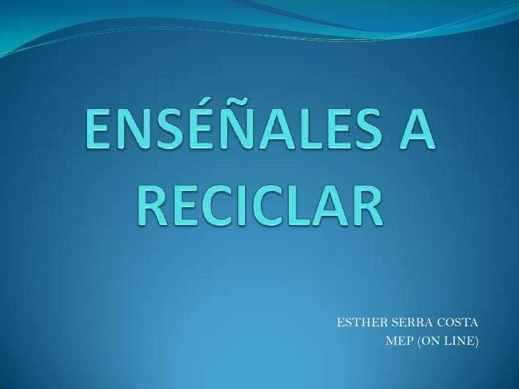 ENSÉÑALES A RECICLAR<br />ESTHER SERRA COSTA<br />MEP (ON LINE)<br />