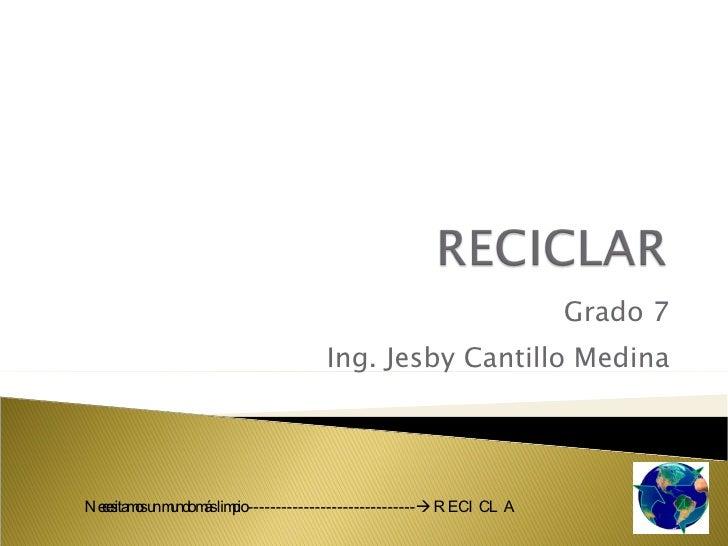 Grado 7 Ing. Jesby Cantillo Medina Necesitamos un mundo más limpio ------------------------------   RECICLA