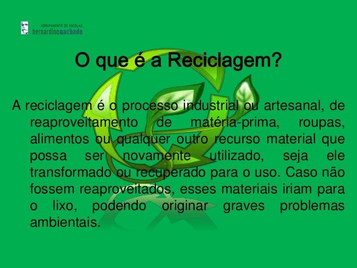 O que é a Reciclagem?A reciclagem é o processo industrial ou artesanal, de   reaproveitamento de matéria-prima, roupas,   ...