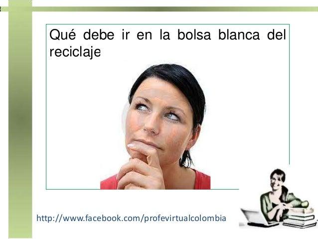 Qué debe ir en la bolsa blanca del   reciclaje?http://www.facebook.com/profevirtualcolombia
