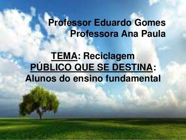 Professor Eduardo Gomes Professora Ana Paula TEMA: Reciclagem PÚBLICO QUE SE DESTINA: Alunos do ensino fundamental