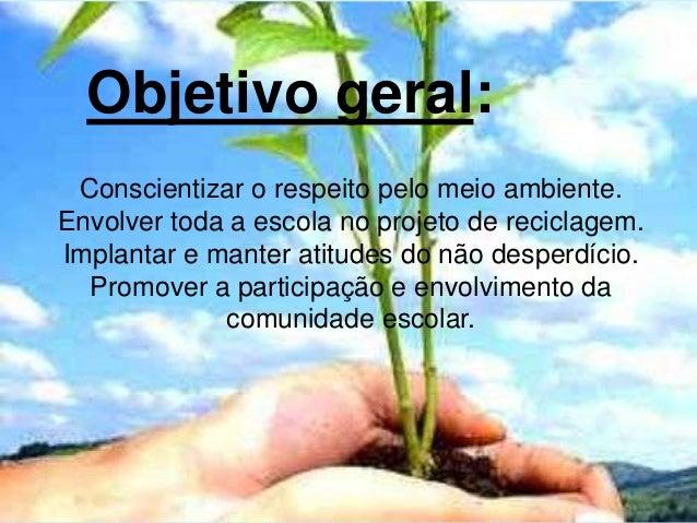 Objetivo geral: Conscientizar o respeito pelo meio ambiente. Envolver toda a escola no projeto de reciclagem. Implantar e ...