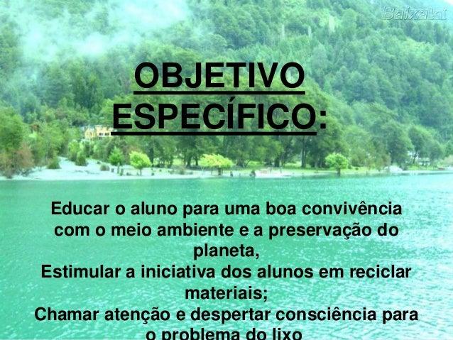 Educar o aluno para uma boa convivência com o meio ambiente e a preservação do planeta, Estimular a iniciativa dos alunos ...