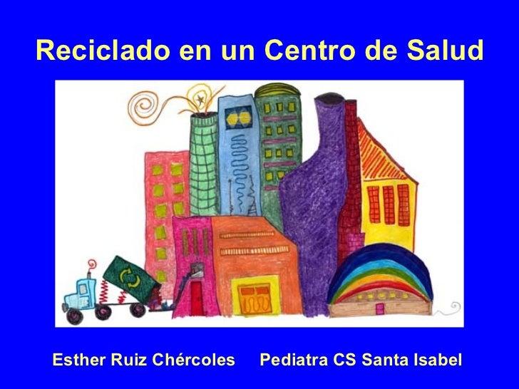 Reciclado en un Centro de Salud Esther Ruiz Chércoles Pediatra CS Santa Isabel