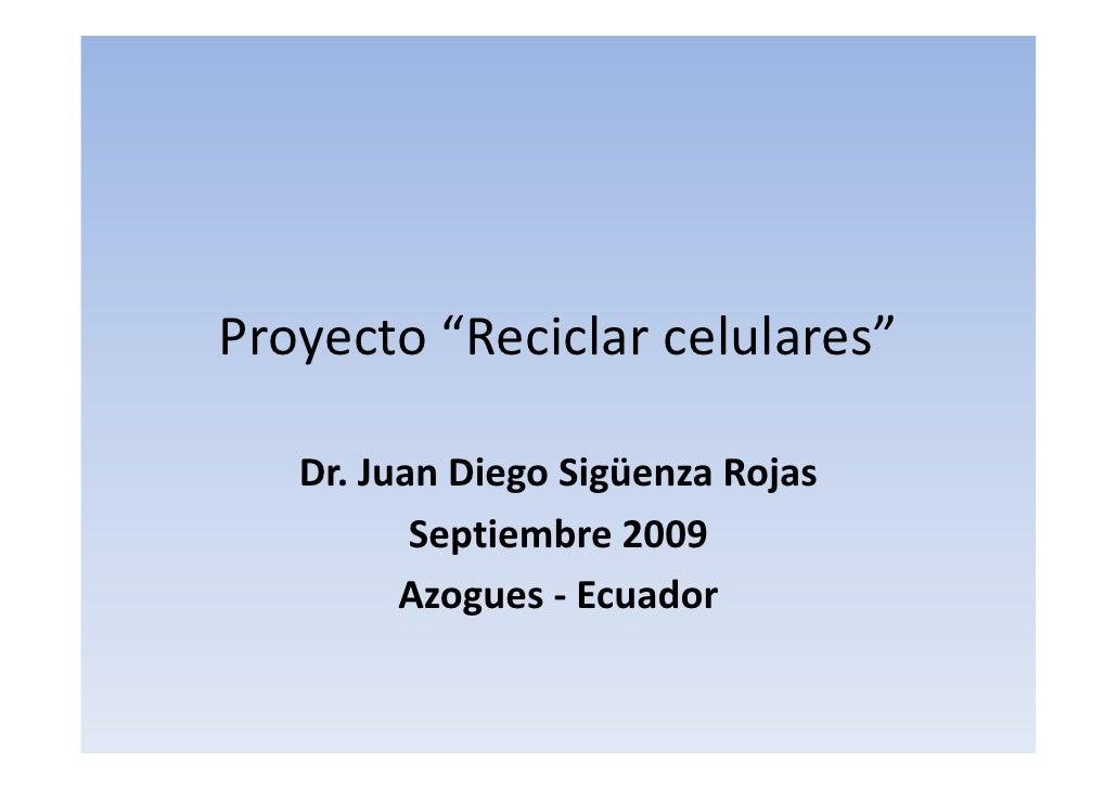"Proyecto""Reciclarcelulares""     Dr.JuanDiegoSigüenzaRojas    Dr. Juan Diego Sigüenza Rojas           Septiembre2009..."