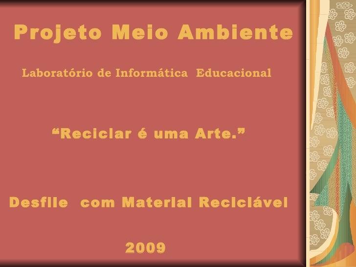"Projeto Meio Ambiente <ul><li>Laboratório de Informática  Educacional   </li></ul><ul><li>"" Reciclar é uma Arte."" </li></u..."