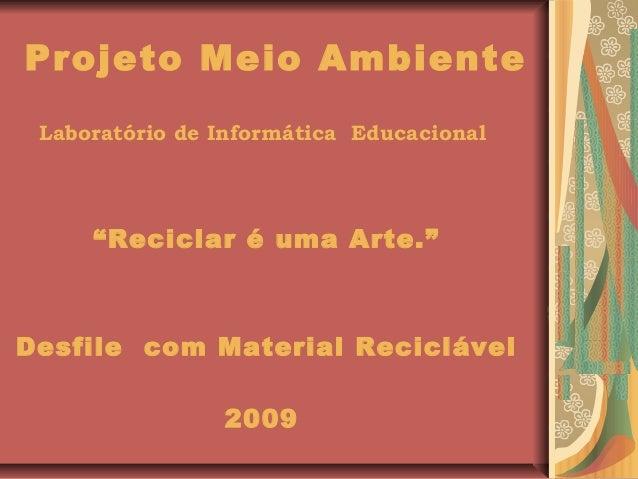 """Projeto Meio Ambiente Laboratório de Informática Educacional """"Reciclar é uma Arte."""" Desfile com Material Reciclável 2009"""