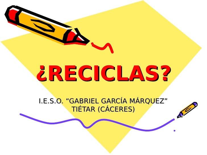 "¿RECICLAS?I.E.S.O. ""GABRIEL GARCÍA MÁRQUEZ""          TIÉTAR (CÁCERES)"
